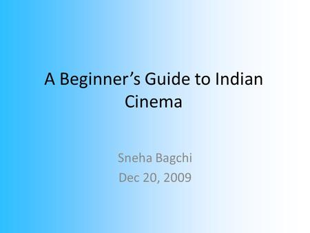 A Beginner's Guide to Indian Cinema Sneha Bagchi Dec 20, 2009.