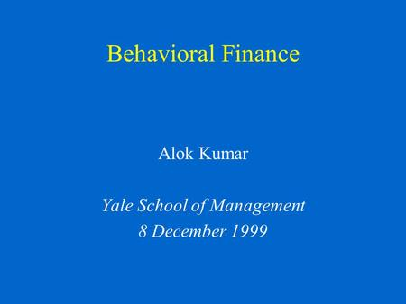 Behavioral Finance Alok Kumar Yale School of Management 8 December 1999.