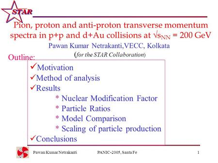Pawan Kumar NetrakantiPANIC-2005, Santa Fe1 Pion, proton and anti-proton transverse momentum spectra in p+p and d+Au collisions at  s NN = 200 GeV Outline: