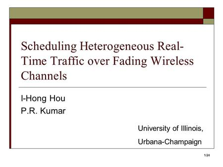 Scheduling Heterogeneous Real- Time Traffic over Fading Wireless Channels I-Hong Hou P.R. Kumar University of Illinois, Urbana-Champaign 1/24.
