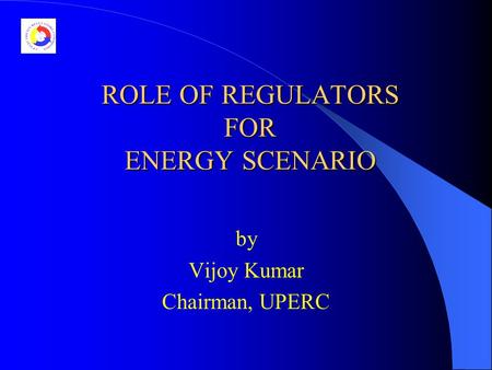 ROLE OF REGULATORS FOR ENERGY SCENARIO by Vijoy Kumar Chairman, UPERC.