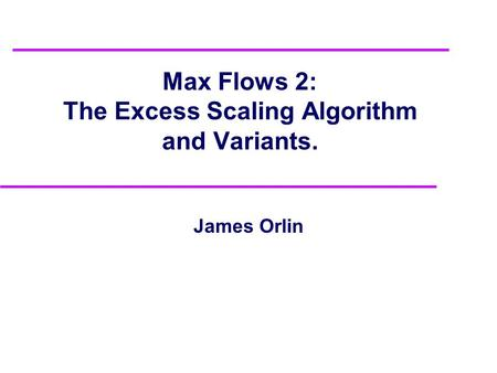Max Flows 2: The Excess Scaling Algorithm and Variants. James Orlin.