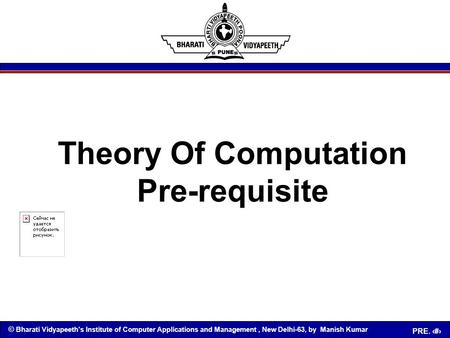 © Bharati Vidyapeeth's Institute of Computer Applications and Management, New Delhi-63, by Manish Kumar PRE. 1 Theory Of Computation Pre-requisite.