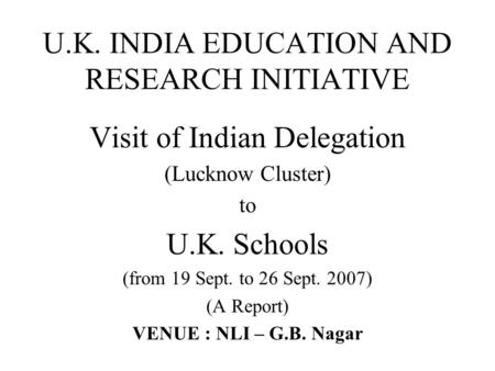 U.K. INDIA EDUCATION AND RESEARCH INITIATIVE Visit of Indian Delegation (Lucknow Cluster) to U.K. Schools (from 19 Sept. to 26 Sept. 2007) (A Report) VENUE.