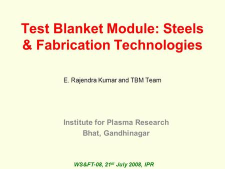 Test Blanket Module: Steels & Fabrication Technologies E. Rajendra Kumar and TBM Team Institute for Plasma Research Bhat, Gandhinagar WS&FT-08, 21 st July.