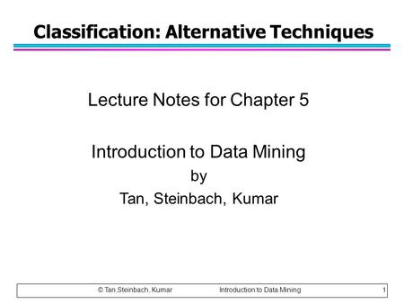Classification: Alternative Techniques Lecture Notes for Chapter 5 Introduction to Data Mining by Tan, Steinbach, Kumar © Tan,Steinbach, Kumar Introduction.