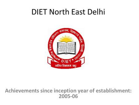 DIET North East Delhi Achievements since inception year of establishment: 2005-06.