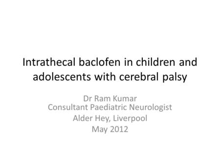 Intrathecal baclofen in children and adolescents with cerebral palsy Dr Ram Kumar Consultant Paediatric Neurologist Alder Hey, Liverpool May 2012.
