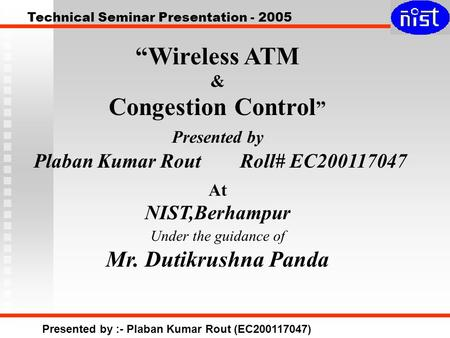 "Technical Seminar Presentation - 2005 Presented by :- Plaban Kumar Rout (EC200117047) ""Wireless ATM & Congestion Control "" Presented by Plaban Kumar Rout."