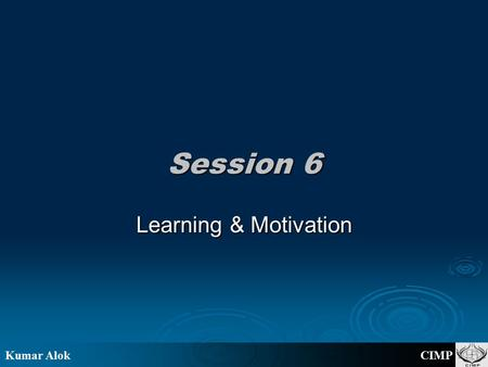 "Kumar Alok CIMP Session 6 Learning & Motivation. Kumar Alok CIMP Your thoughts please! ""Experience teaches nothing without theory."" ----- W. E. Deming."