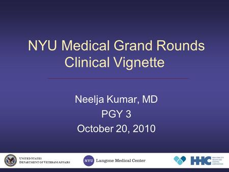 NYU Medical Grand Rounds Clinical Vignette Neelja Kumar, MD PGY 3 October 20, 2010 U NITED S TATES D EPARTMENT OF V ETERANS A FFAIRS.