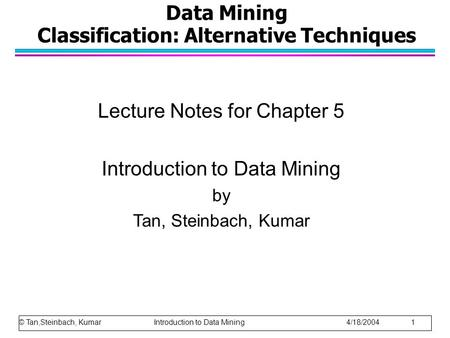 Data Mining Classification: Alternative Techniques Lecture Notes for Chapter 5 Introduction to Data Mining by Tan, Steinbach, Kumar © Tan,Steinbach, Kumar.