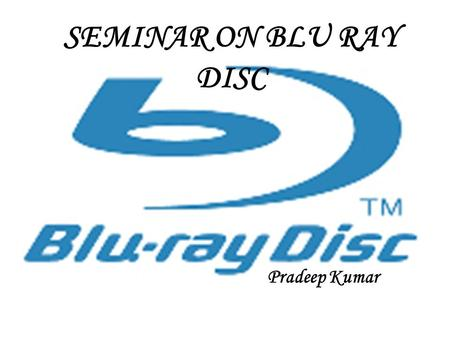 Pradeep Kumar SEMINAR ON BLU RAY DISC CONTENTS 1.Introduction 2.Characteristics of Blu-ray disc 3.Specification of Blu-ray disc 4.Comparision of storage.