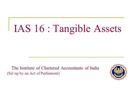IAS 16 : Tangible Assets The Institute of Chartered Accountants of India		 (Set up by an Act of Parliament)