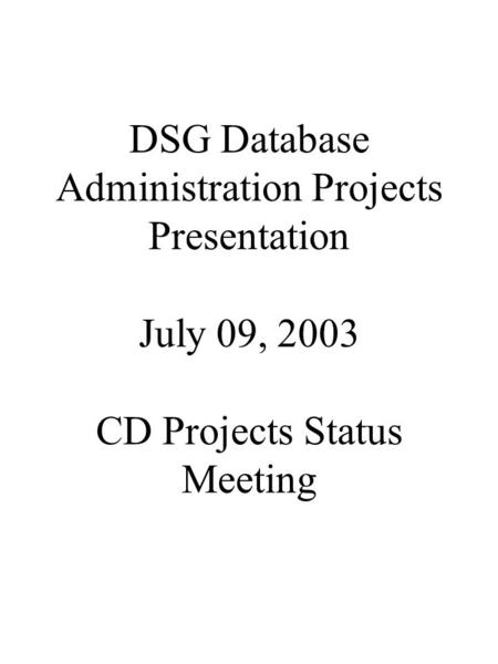 DSG Database Administration Projects Presentation July 09, 2003 CD Projects Status Meeting.