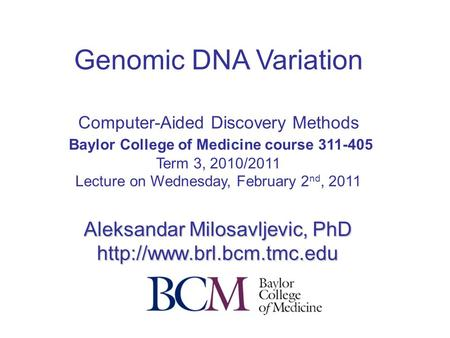 Genomic DNA Variation Computer-Aided Discovery Methods Baylor College of Medicine course 311-405 Term 3, 2010/2011 Lecture on Wednesday, February 2 nd,