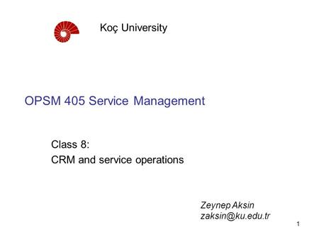 1 OPSM 405 Service Management Class 8: CRM and service operations Koç University Zeynep Aksin