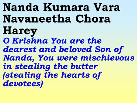 Nanda Kumara Vara Navaneetha Chora Harey O Krishna You are the dearest and beloved Son of Nanda, You were mischievous in stealing the butter (stealing.