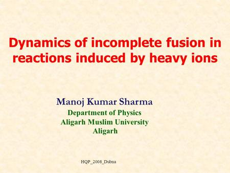 Dynamics of incomplete fusion in reactions induced by heavy ions Manoj Kumar Sharma Department of Physics Aligarh Muslim University Aligarh HQP_2008_Dubna.