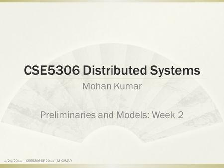 CSE5306 Distributed Systems Mohan Kumar Preliminaries and Models: Week 2 1/24/2011 CSE5306 SP 2011 M KUMAR.