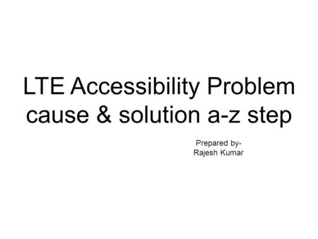 LTE Accessibility Problem cause & solution a-z step Prepared by- Rajesh Kumar.