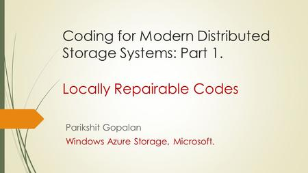 Coding for Modern Distributed Storage Systems: Part 1. Locally Repairable Codes Parikshit Gopalan Windows Azure Storage, Microsoft.