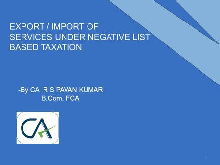 -By CA R S PAVAN KUMAR B.Com, FCA EXPORT / IMPORT OF SERVICES UNDER NEGATIVE LIST BASED TAXATION 1.