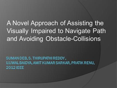 A Novel Approach of Assisting the Visually Impaired to Navigate Path and Avoiding Obstacle-Collisions.