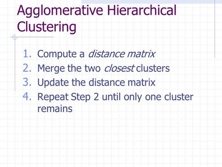 Agglomerative Hierarchical Clustering 1. Compute a distance matrix 2. Merge the two closest clusters 3. Update the distance matrix 4. Repeat Step 2 until.