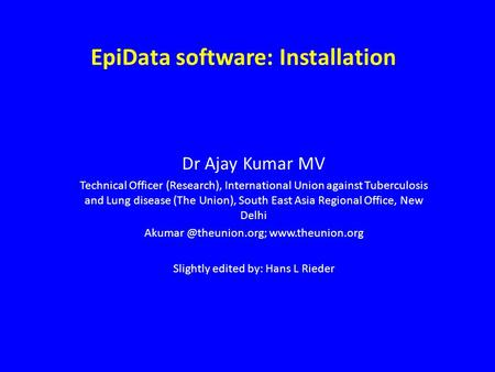 EpiData software: Installation Dr Ajay Kumar MV Technical Officer (Research), International Union against Tuberculosis and Lung disease (The Union), South.