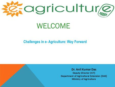 WELCOME Challenges in e- Agriculture: Way Forward Dr. Anil Kumar Das