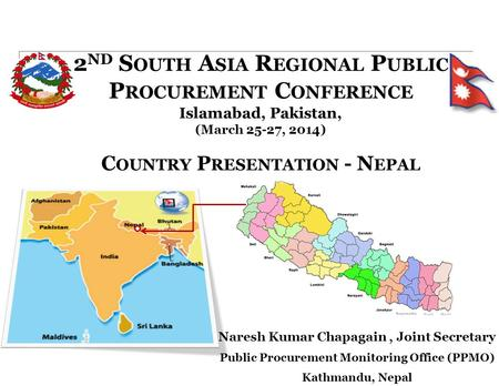 2 ND S OUTH A SIA R EGIONAL P UBLIC P ROCUREMENT C ONFERENCE Islamabad, Pakistan, (March 25-27, 2014) C OUNTRY P RESENTATION - N EPAL Naresh Kumar Chapagain,