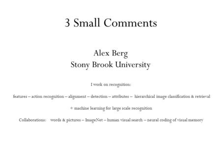 3 Small Comments Alex Berg Stony Brook University I work on recognition: features – action recognition – alignment – detection – attributes – hierarchical.