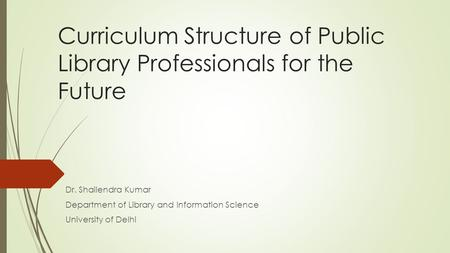 Curriculum Structure of Public Library Professionals for the Future Dr. Shailendra Kumar Department of Library and Information Science University of Delhi.