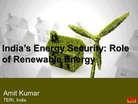 India's Energy Security: Role of Renewable Energy Amit Kumar TERI, India.
