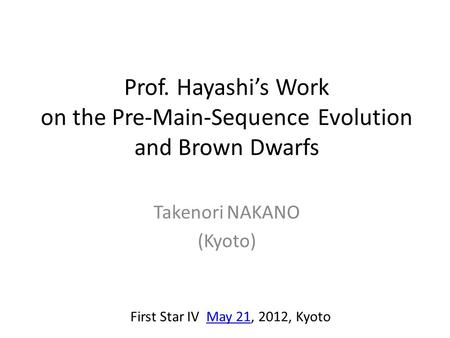 Prof. Hayashi's Work on the Pre-Main-Sequence Evolution and Brown Dwarfs Takenori NAKANO (Kyoto) First Star IV May 21, 2012, KyotoMay 21.