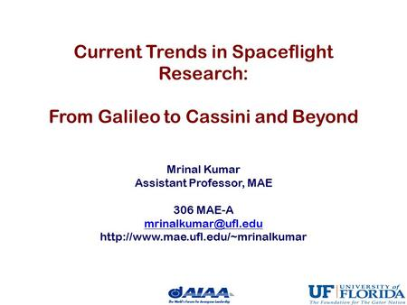 Current Trends in Spaceflight Research: From Galileo to Cassini and Beyond Mrinal Kumar Assistant Professor, MAE 306 MAE-A