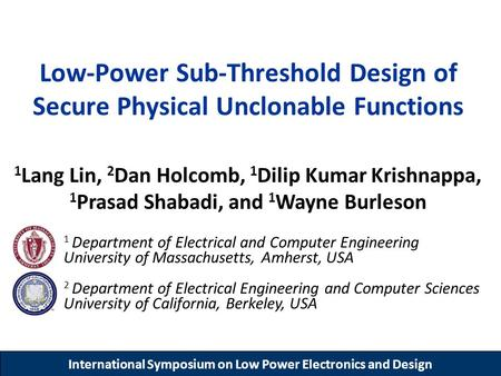 International Symposium on Low Power Electronics and Design Low-Power Sub-Threshold Design of Secure Physical Unclonable Functions 1 Lang Lin, 2 Dan Holcomb,