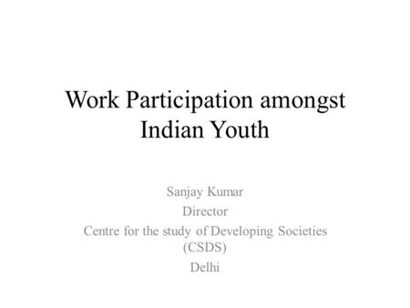 Work Participation amongst Indian Youth Sanjay Kumar Director Centre for the study of Developing Societies (CSDS) Delhi.