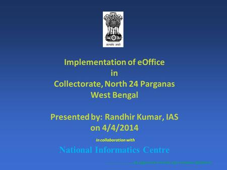 Implementation of eOffice in Collectorate, North 24 Parganas West Bengal Presented by: Randhir Kumar, IAS on 4/4/2014 in collaboration with National Informatics.