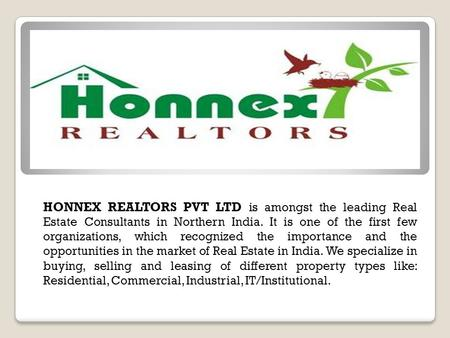HONNEX REALTORS PVT LTD is amongst the leading Real Estate Consultants in Northern India. It is one of the first few organizations, which recognized the.