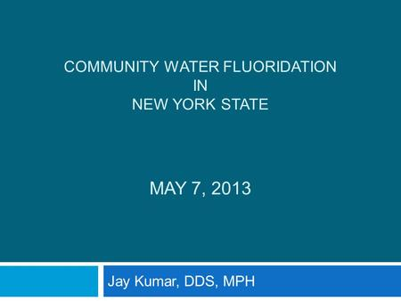 COMMUNITY WATER FLUORIDATION IN NEW YORK STATE MAY 7, 2013 Jay Kumar, DDS, MPH.