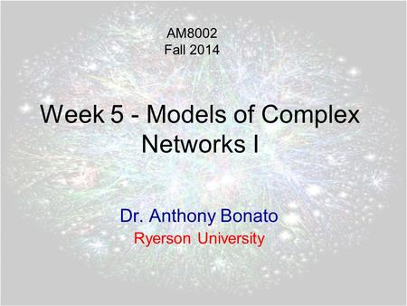 Week 5 - Models of Complex Networks I Dr. Anthony Bonato Ryerson University AM8002 Fall 2014.