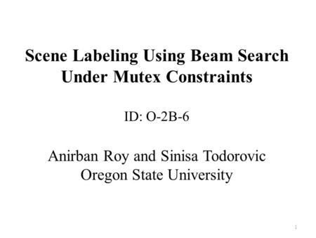 Scene Labeling Using Beam Search Under Mutex Constraints ID: O-2B-6 Anirban Roy and Sinisa Todorovic Oregon State University 1.