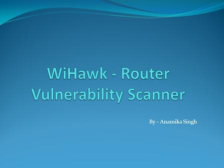 By - Anamika Singh.  Product IronWASP Information Security Service Pvt. Ltd.  Author of the WiHawk- Router Vulnerability Scanner.