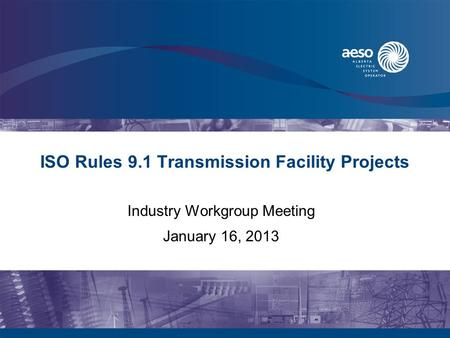 ISO Rules 9.1 Transmission Facility Projects Industry Workgroup Meeting January 16, 2013.