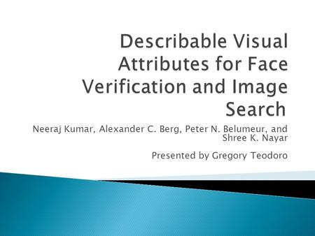 Neeraj Kumar, Alexander C. Berg, Peter N. Belumeur, and Shree K. Nayar Presented by Gregory Teodoro.
