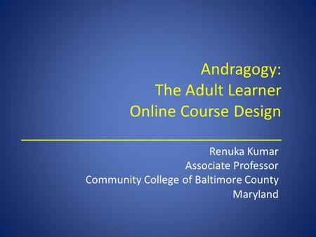 Andragogy: The Adult Learner Online Course Design ______________________________ Renuka Kumar Associate Professor Community College of Baltimore County.
