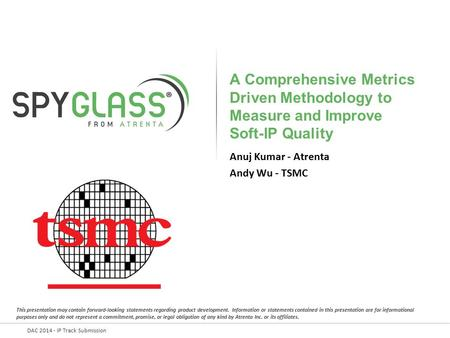 DAC 2014 - IP Track Submission A Comprehensive Metrics Driven Methodology to Measure and Improve Soft-IP Quality Anuj Kumar - Atrenta Andy Wu - TSMC.