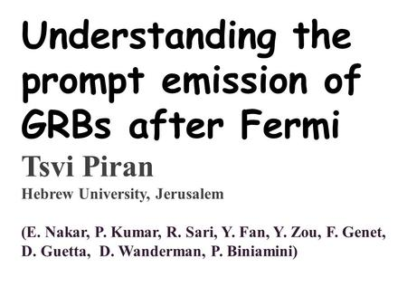 Understanding the prompt emission of GRBs after Fermi Tsvi Piran Hebrew University, Jerusalem (E. Nakar, P. Kumar, R. Sari, Y. Fan, Y. Zou, F. Genet, D.